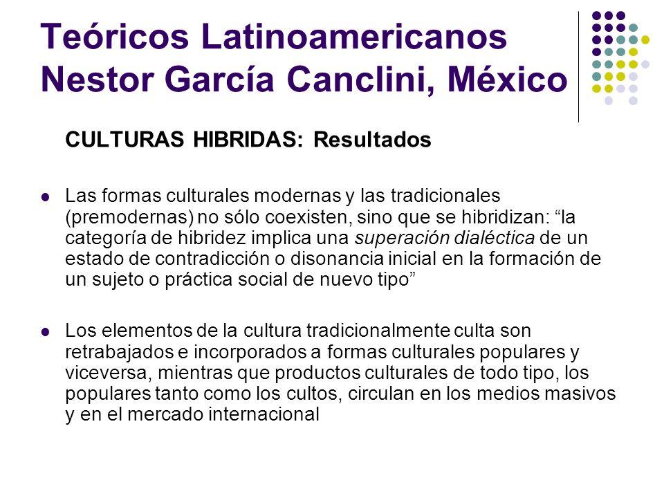 Teóricos Latinoamericanos Nestor García Canclini, México CULTURAS HIBRIDAS: Resultados Las formas culturales modernas y las tradicionales (premodernas