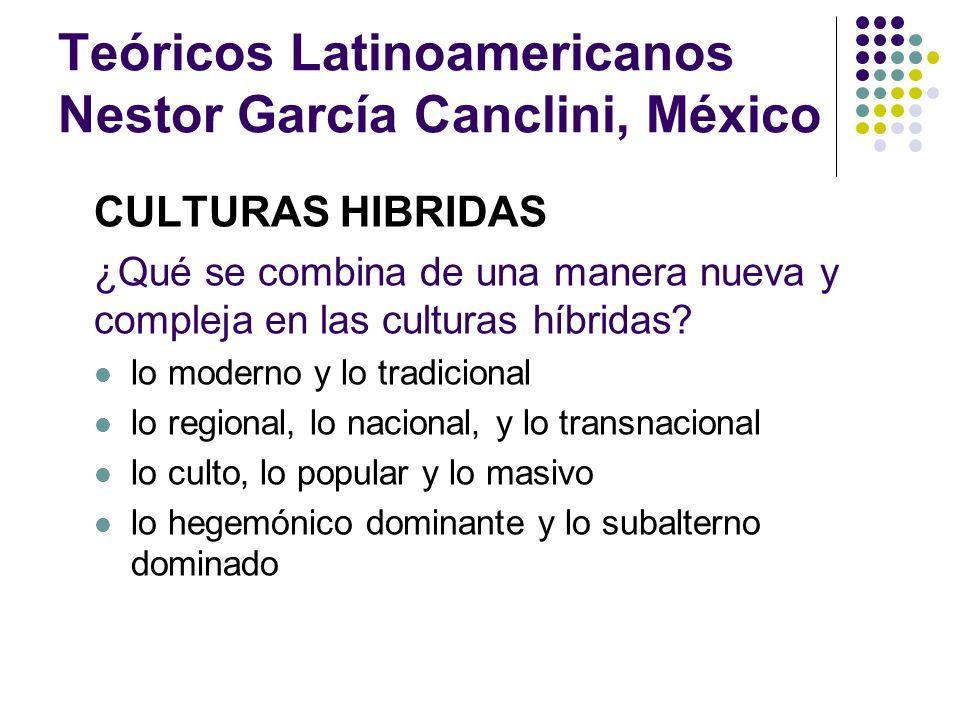 Teóricos Latinoamericanos Nestor García Canclini, México CULTURAS HIBRIDAS ¿Qué se combina de una manera nueva y compleja en las culturas híbridas? lo