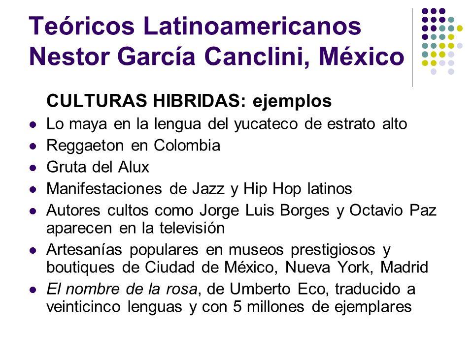 Teóricos Latinoamericanos Nestor García Canclini, México CULTURAS HIBRIDAS: ejemplos Lo maya en la lengua del yucateco de estrato alto Reggaeton en Co