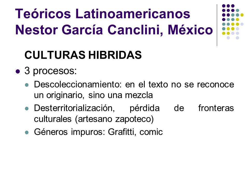 Teóricos Latinoamericanos Nestor García Canclini, México CULTURAS HIBRIDAS 3 procesos: Descoleccionamiento: en el texto no se reconoce un originario,