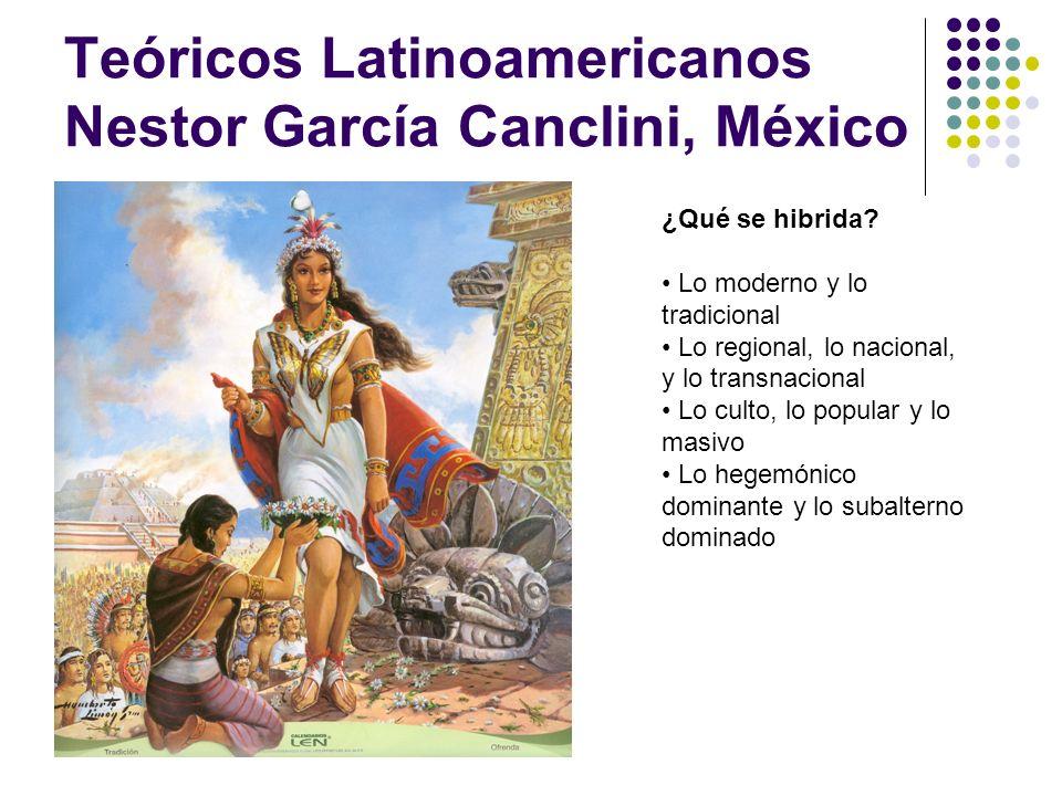 Teóricos Latinoamericanos Nestor García Canclini, México ¿Qué se hibrida? Lo moderno y lo tradicional Lo regional, lo nacional, y lo transnacional Lo
