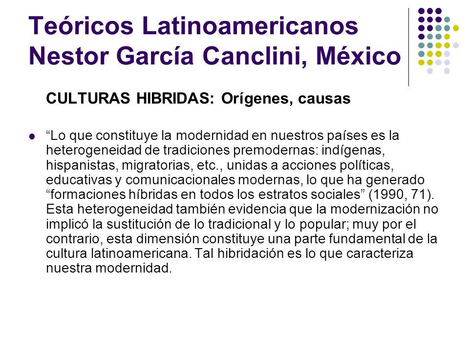 Teóricos Latinoamericanos Nestor García Canclini, México CULTURAS HIBRIDAS: Fuentes Tres tipos de cultura urbana Cultura popular (lo estudian los folkloristas) Cultura de élite (lo estudian los críticos, intelectuales) Cultura de masas (lo estudian los comunicólogos)