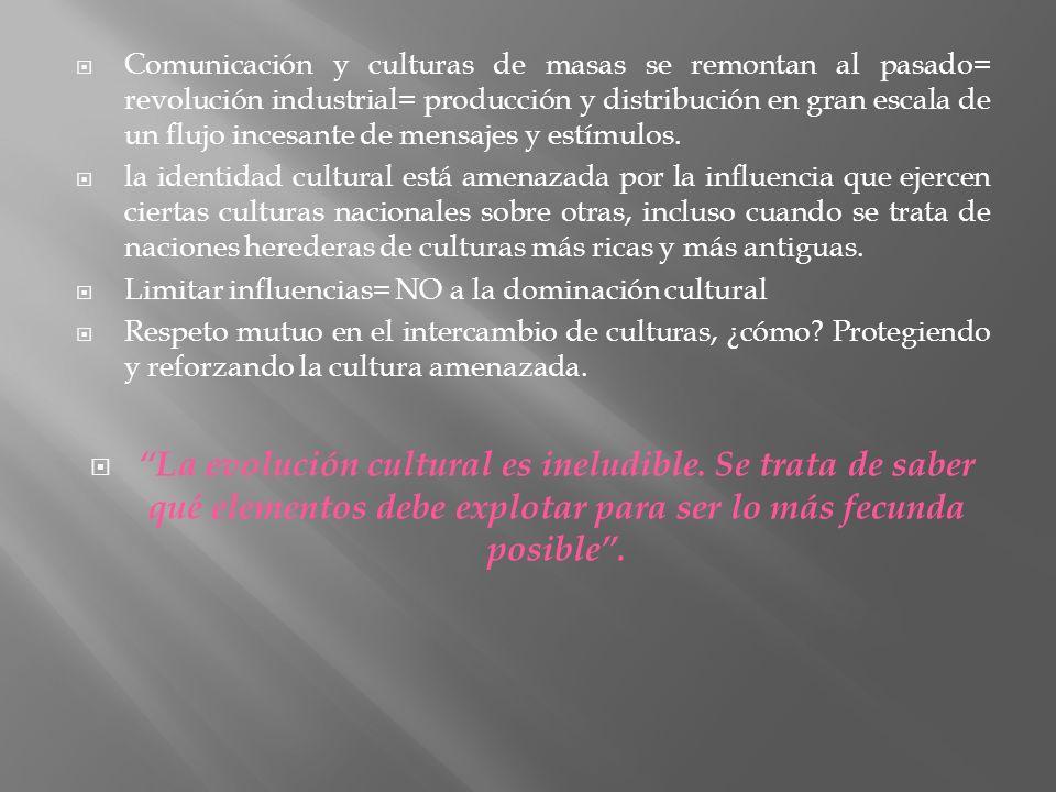Comunicación y culturas de masas se remontan al pasado= revolución industrial= producción y distribución en gran escala de un flujo incesante de mensajes y estímulos.