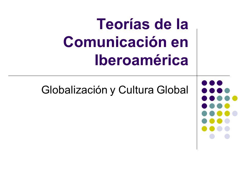 Teorías de la Comunicación en Iberoamérica Globalización y Cultura Global