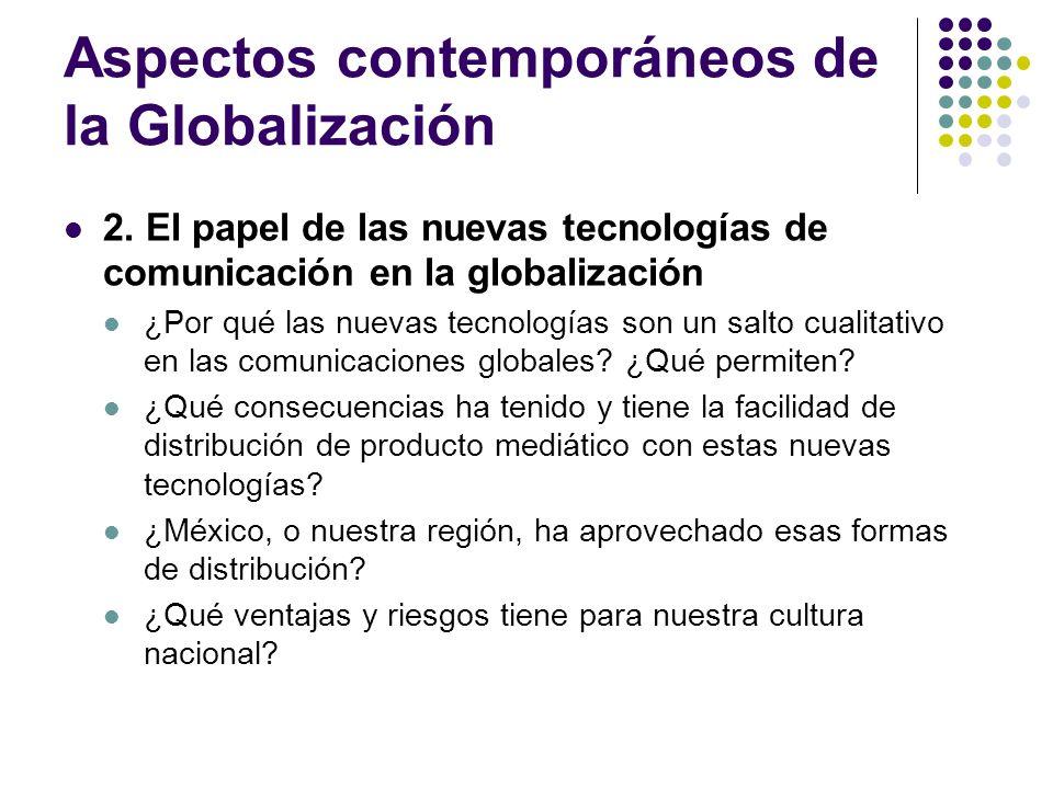 Aspectos contemporáneos de la Globalización 2. El papel de las nuevas tecnologías de comunicación en la globalización ¿Por qué las nuevas tecnologías