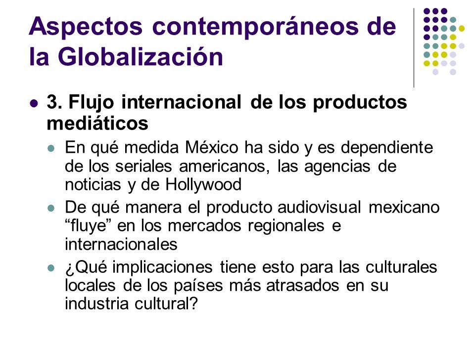 Aspectos contemporáneos de la Globalización 3. Flujo internacional de los productos mediáticos En qué medida México ha sido y es dependiente de los se