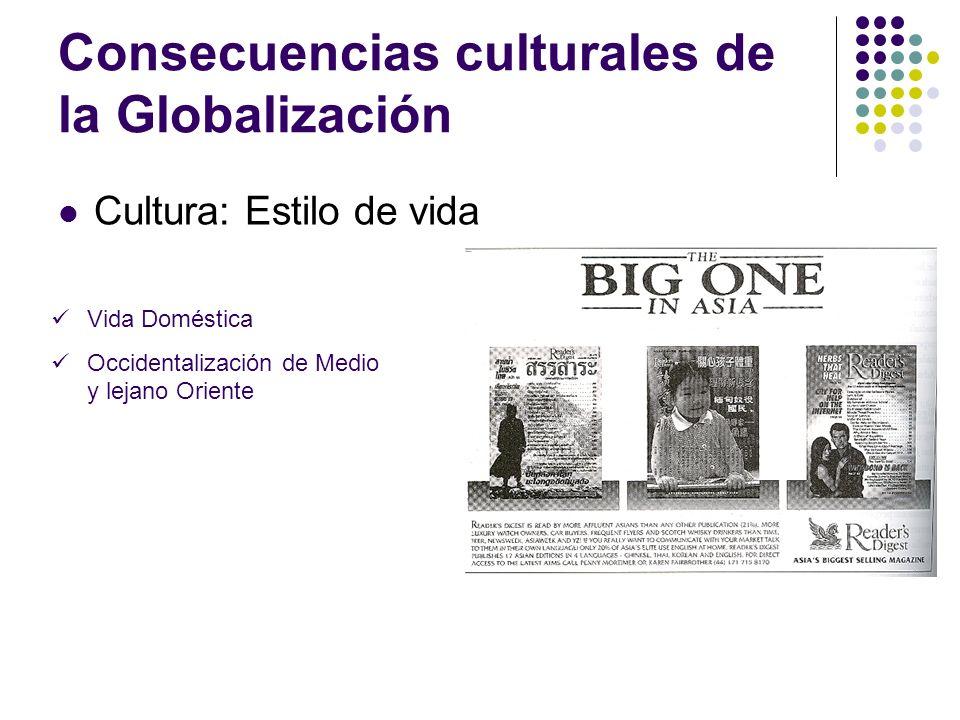 Consecuencias culturales de la Globalización Cultura: Estilo de vida Vida Doméstica Occidentalización de Medio y lejano Oriente