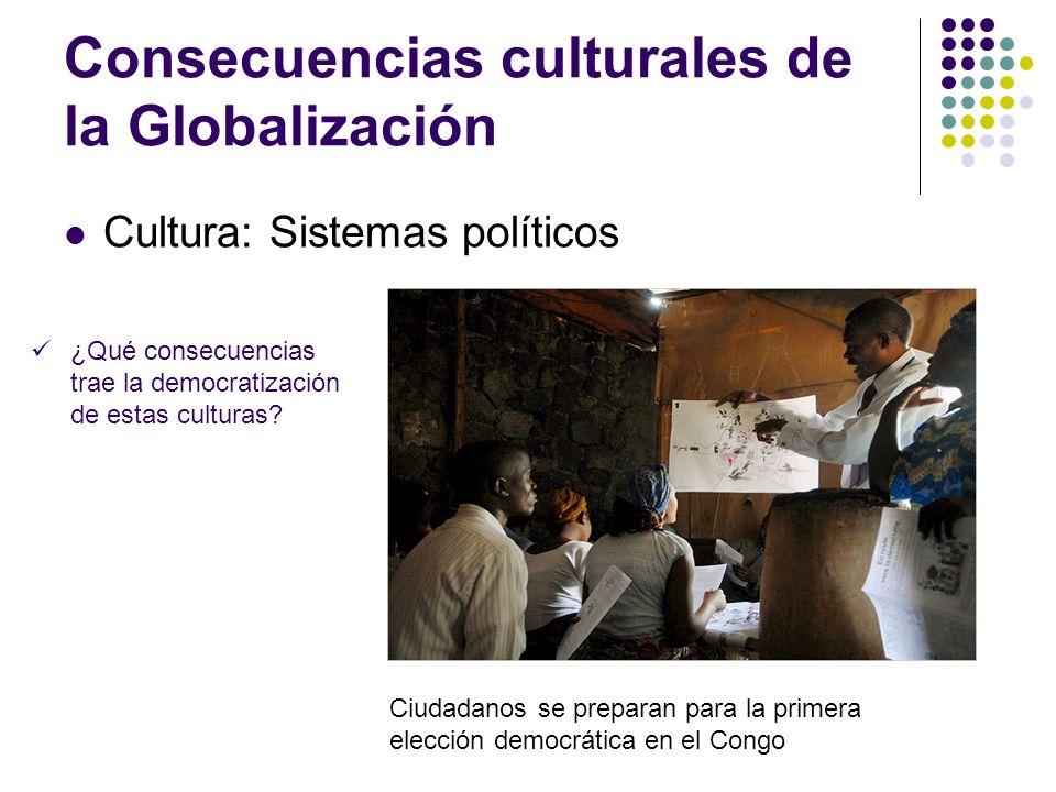 Consecuencias culturales de la Globalización Cultura: Sistemas políticos ¿Qué consecuencias trae la democratización de estas culturas? Ciudadanos se p