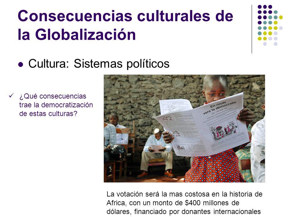 Consecuencias culturales de la Globalización Cultura: Sistemas políticos ¿Qué consecuencias trae la democratización de estas culturas? La votación ser
