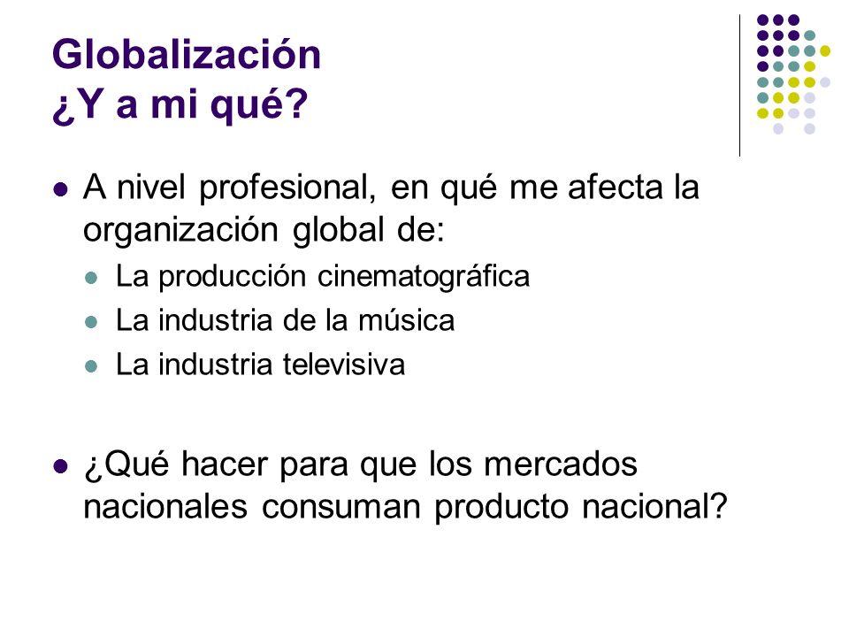 Globalización ¿Y a mi qué? A nivel profesional, en qué me afecta la organización global de: La producción cinematográfica La industria de la música La