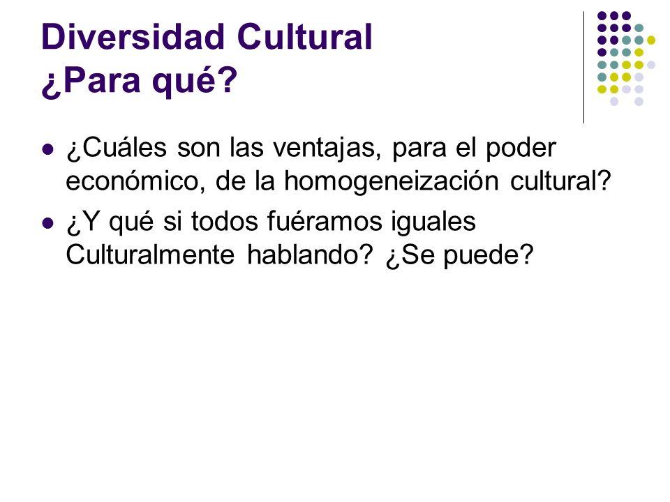 Diversidad Cultural ¿Para qué? ¿Cuáles son las ventajas, para el poder económico, de la homogeneización cultural? ¿Y qué si todos fuéramos iguales Cul