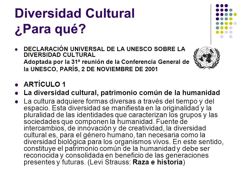 Diversidad Cultural ¿Para qué? DECLARACIÓN UNIVERSAL DE LA UNESCO SOBRE LA DIVERSIDAD CULTURAL Adoptada por la 31ª reunión de la Conferencia General d