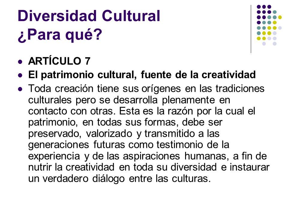 Diversidad Cultural ¿Para qué? ARTÍCULO 7 El patrimonio cultural, fuente de la creatividad Toda creación tiene sus orígenes en las tradiciones cultura