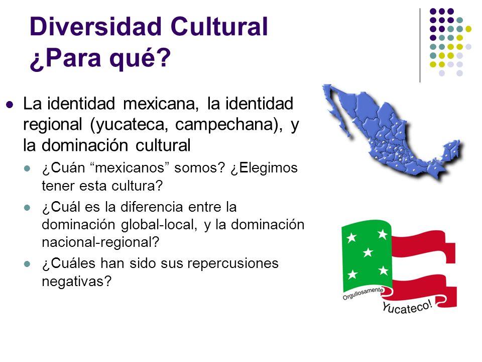 Diversidad Cultural ¿Para qué? La identidad mexicana, la identidad regional (yucateca, campechana), y la dominación cultural ¿Cuán mexicanos somos? ¿E