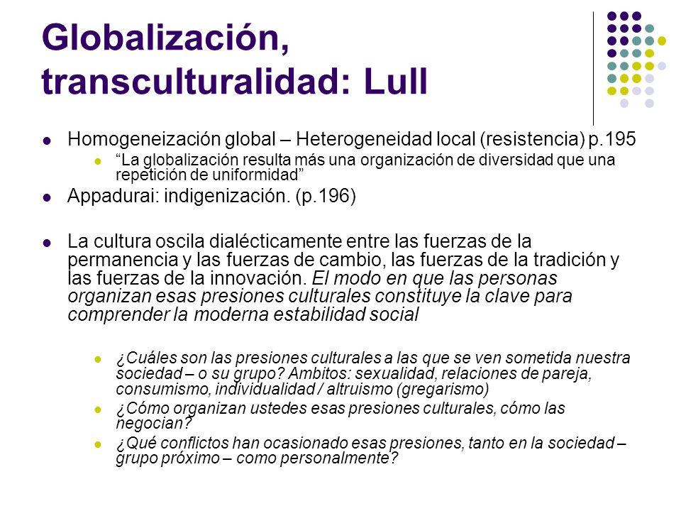 Globalización, transculturalidad: Lull Homogeneización global – Heterogeneidad local (resistencia) p.195 La globalización resulta más una organización