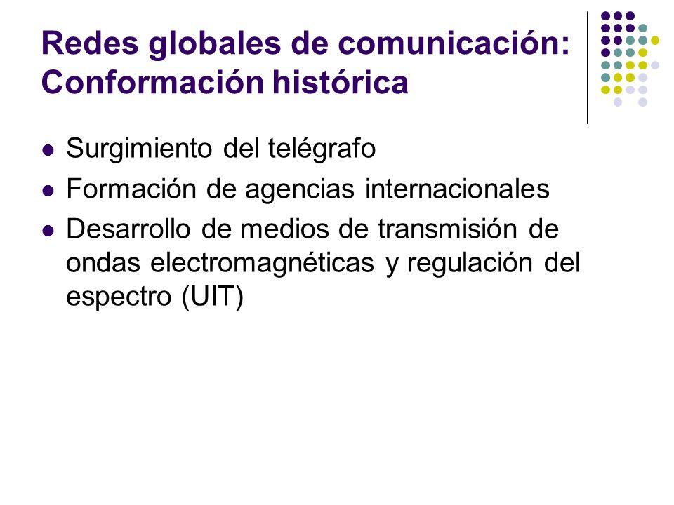 Redes globales de comunicación: Conformación histórica Surgimiento del telégrafo Formación de agencias internacionales Desarrollo de medios de transmi