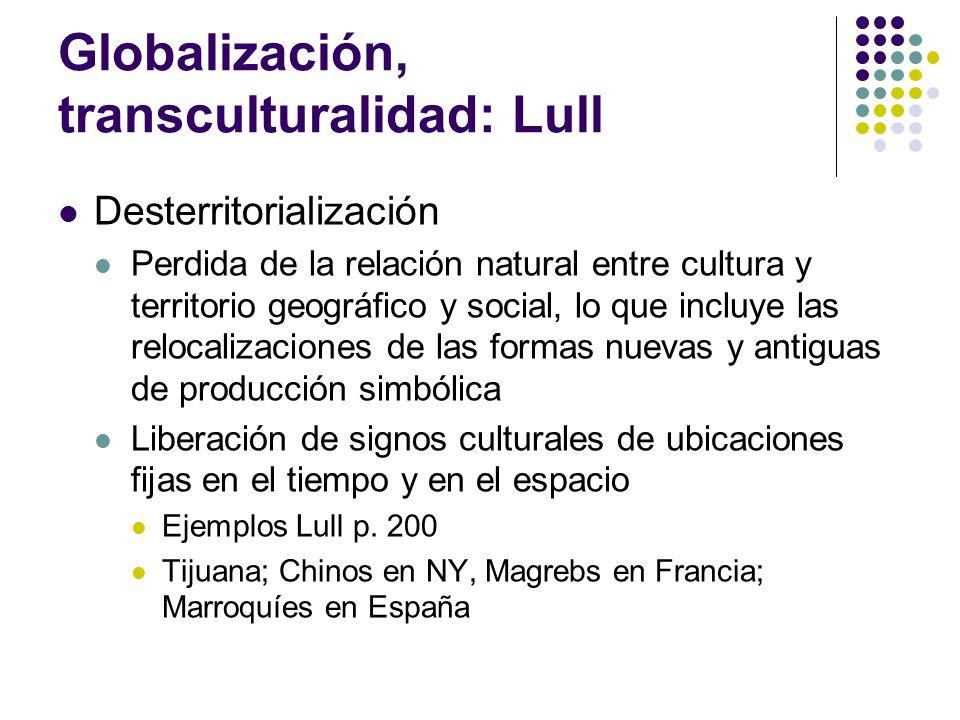 Globalización, transculturalidad: Lull Desterritorialización Perdida de la relación natural entre cultura y territorio geográfico y social, lo que inc