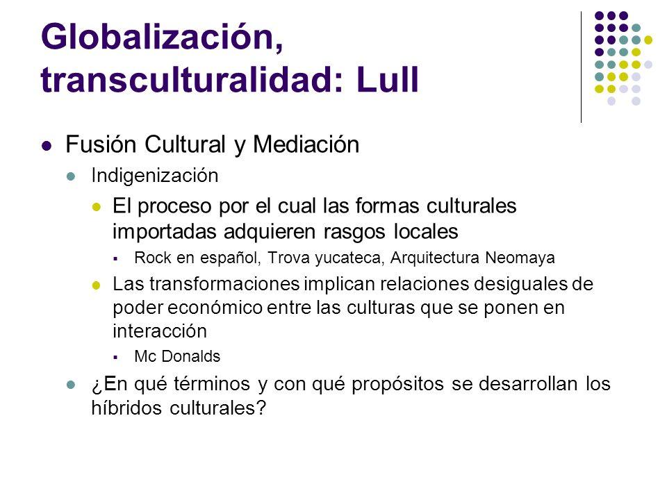 Globalización, transculturalidad: Lull Fusión Cultural y Mediación Indigenización El proceso por el cual las formas culturales importadas adquieren ra