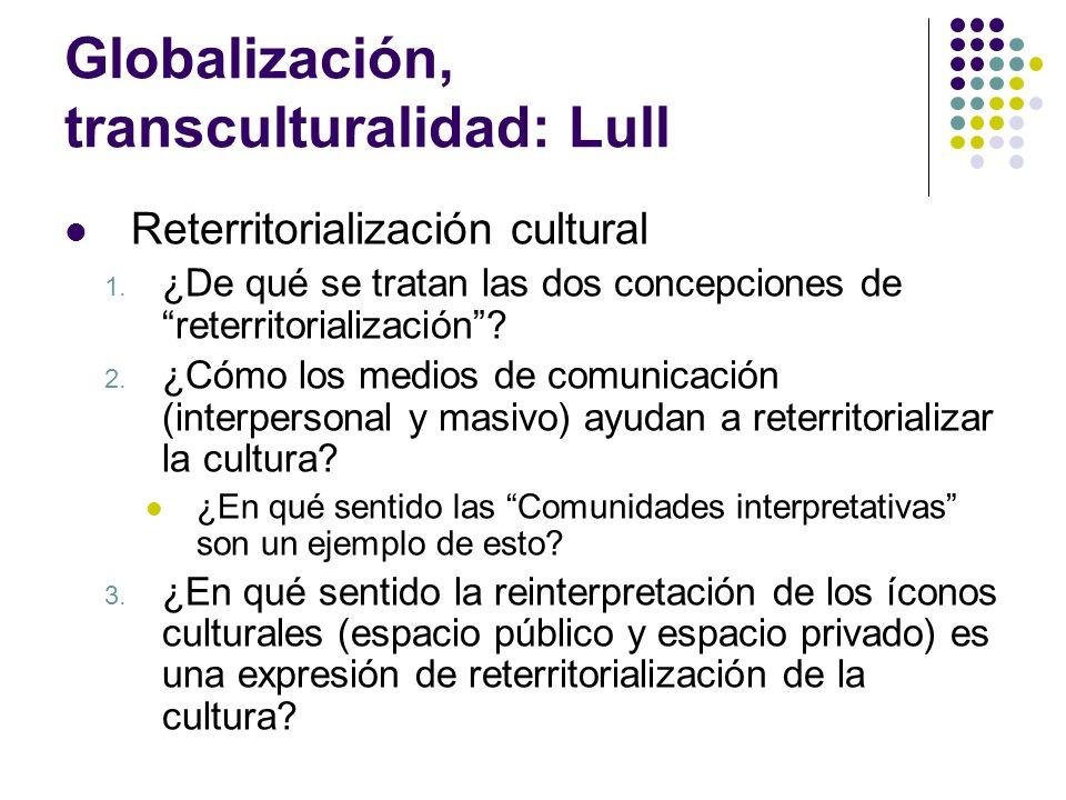 Globalización, transculturalidad: Lull Reterritorialización cultural 1. ¿De qué se tratan las dos concepciones de reterritorialización? 2. ¿Cómo los m