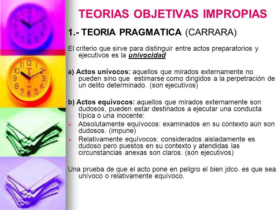 TEORIAS OBJETIVAS IMPROPIAS 1.- TEORIA PRAGMATICA (CARRARA) El criterio que sirve para distinguir entre actos preparatorios y ejecutivos es la univoci