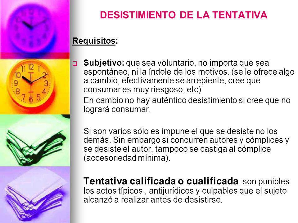 DESISTIMIENTO DE LA TENTATIVA Requisitos: Subjetivo: que sea voluntario, no importa que sea espontáneo, ni la índole de los motivos. (se le ofrece alg
