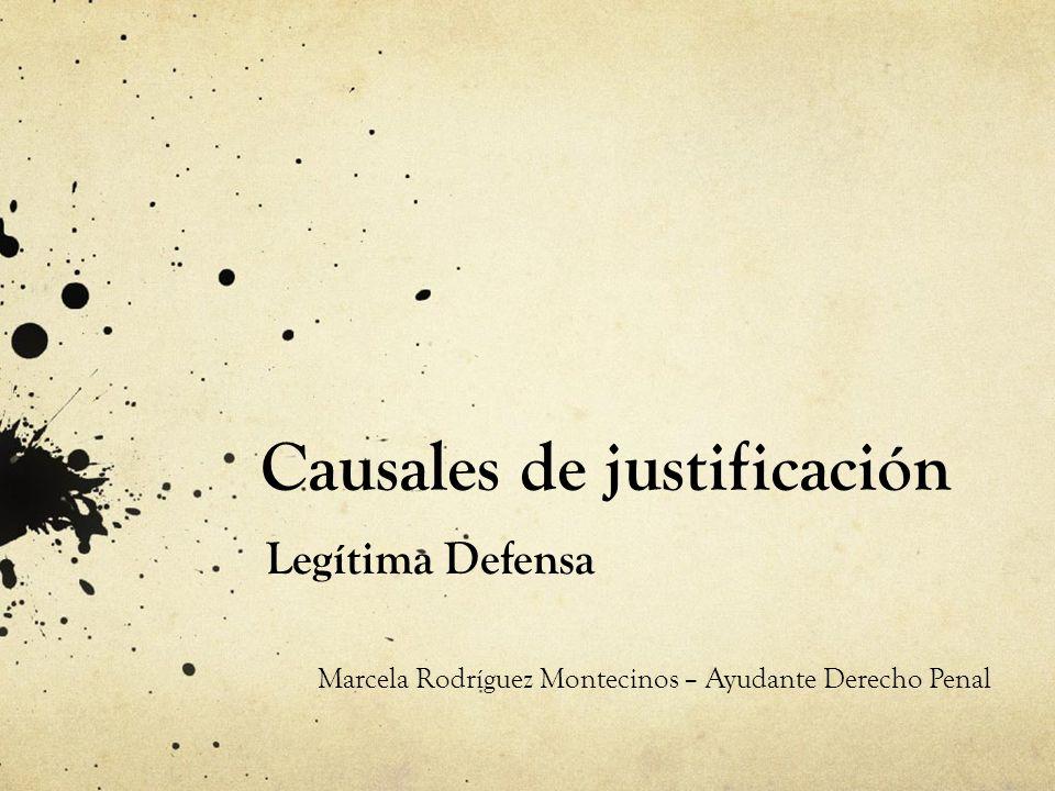 Causales de justificación Legítima Defensa Marcela Rodríguez Montecinos – Ayudante Derecho Penal