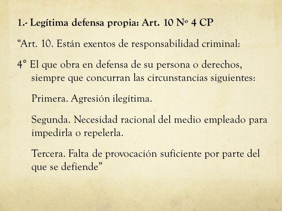 1.- Legítima defensa propia: Art. 10 Nº 4 CP Art. 10. Están exentos de responsabilidad criminal: 4° El que obra en defensa de su persona o derechos, s