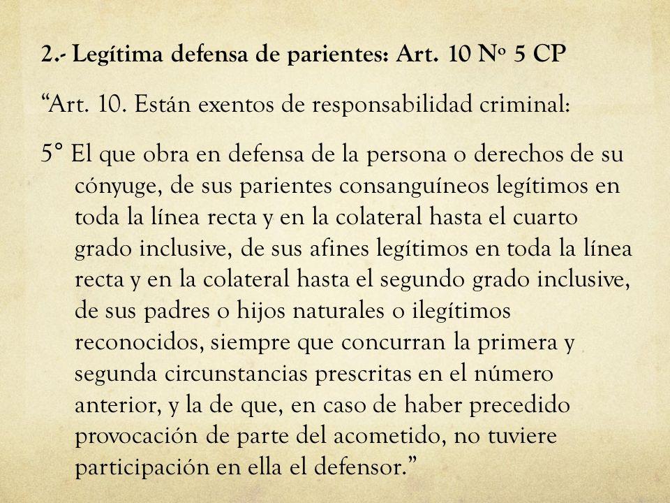 2.- Legítima defensa de parientes: Art. 10 Nº 5 CP Art. 10. Están exentos de responsabilidad criminal: 5° El que obra en defensa de la persona o derec