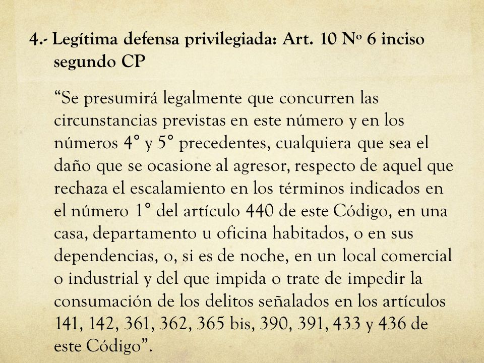 4.- Legítima defensa privilegiada: Art. 10 Nº 6 inciso segundo CP Se presumirá legalmente que concurren las circunstancias previstas en este número y