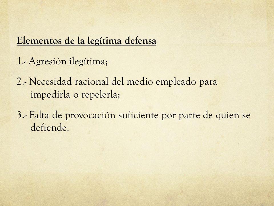 Elementos de la legítima defensa 1.- Agresión ilegítima; 2.- Necesidad racional del medio empleado para impedirla o repelerla; 3.- Falta de provocació