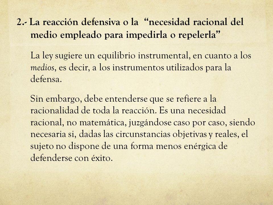2.- La reacción defensiva o la necesidad racional del medio empleado para impedirla o repelerla La ley sugiere un equilibrio instrumental, en cuanto a
