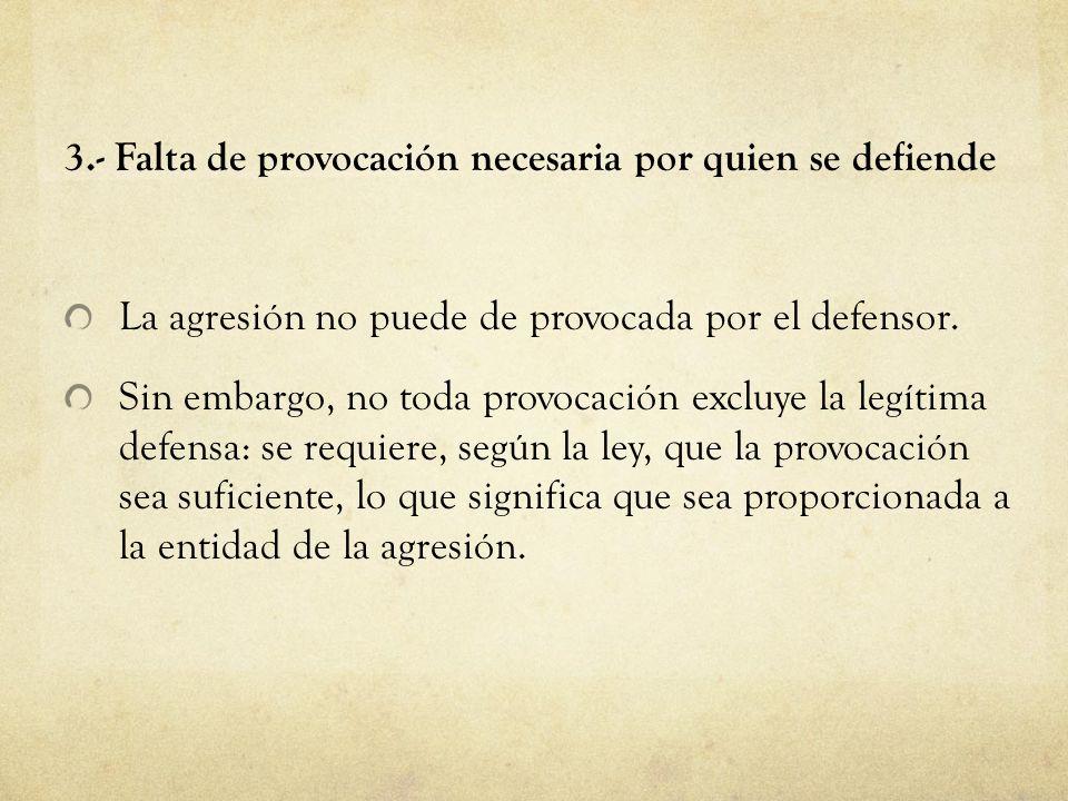 3.- Falta de provocación necesaria por quien se defiende La agresión no puede de provocada por el defensor. Sin embargo, no toda provocación excluye l