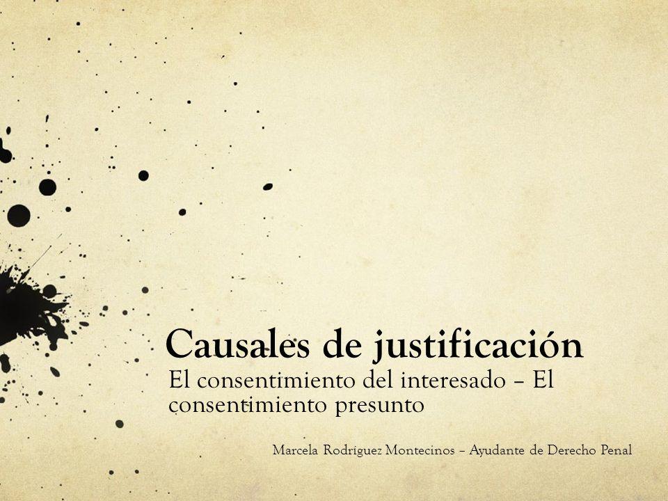 Causales de justificación El consentimiento del interesado – El consentimiento presunto Marcela Rodríguez Montecinos – Ayudante de Derecho Penal