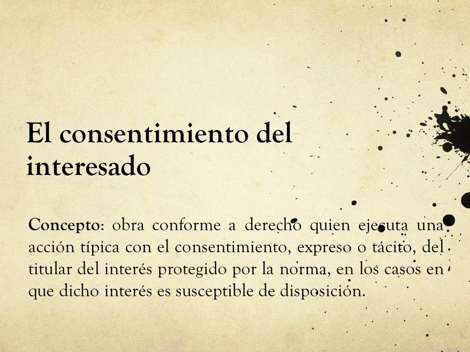 El consentimiento del interesado Concepto : obra conforme a derecho quien ejecuta una acción típica con el consentimiento, expreso o tácito, del titul
