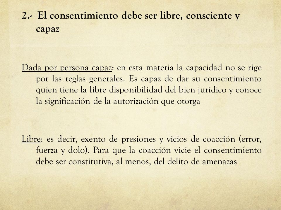 2.- El consentimiento debe ser libre, consciente y capaz Dada por persona capaz: en esta materia la capacidad no se rige por las reglas generales. Es