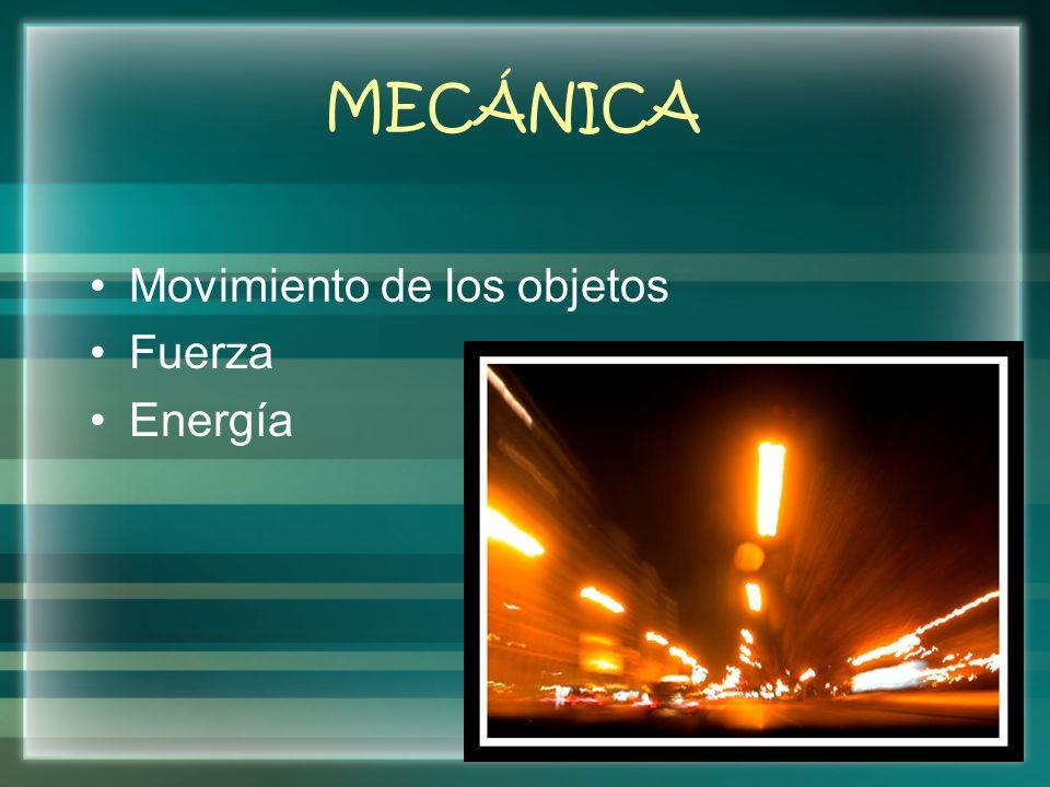 MECÁNICA Movimiento de los objetos Fuerza Energía