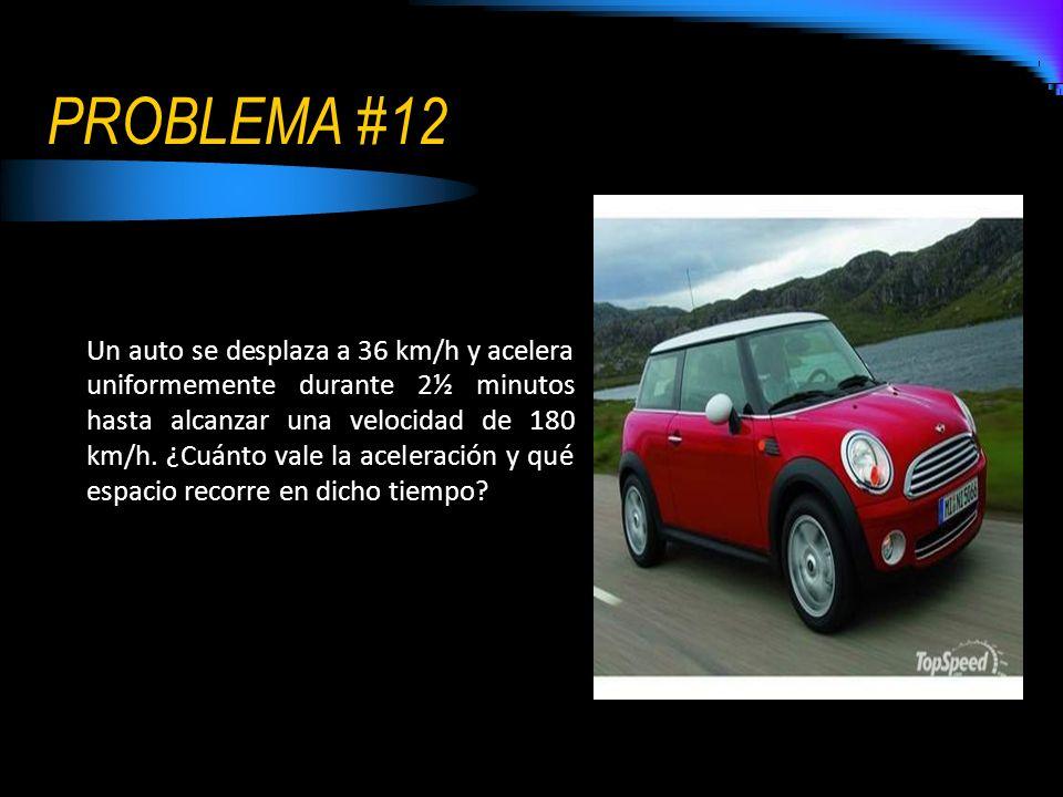PROBLEMA #12 Un auto se desplaza a 36 km/h y acelera uniformemente durante 2½ minutos hasta alcanzar una velocidad de 180 km/h. ¿Cuánto vale la aceler