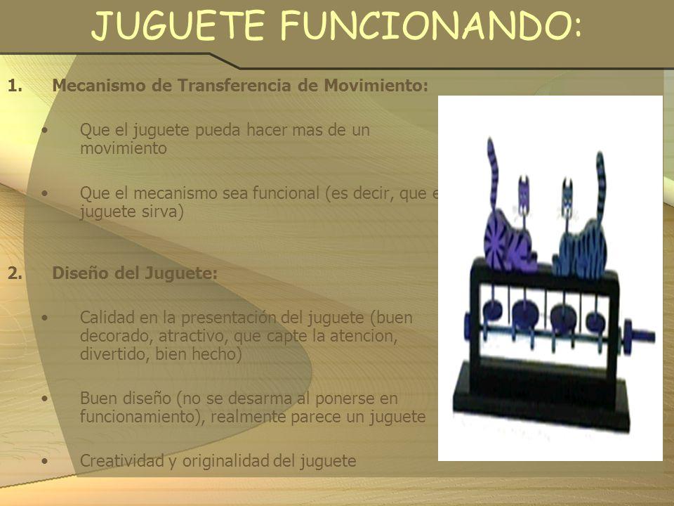 JUGUETE FUNCIONANDO: 1.Mecanismo de Transferencia de Movimiento: Que el juguete pueda hacer mas de un movimiento Que el mecanismo sea funcional (es de