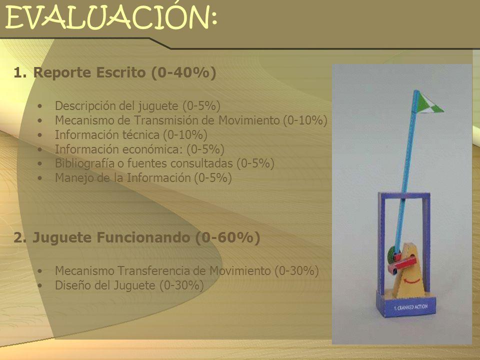 EVALUACIÓN: 1.Reporte Escrito (0-40%) Descripción del juguete (0-5%) Mecanismo de Transmisión de Movimiento (0-10%) Información técnica (0-10%) Inform