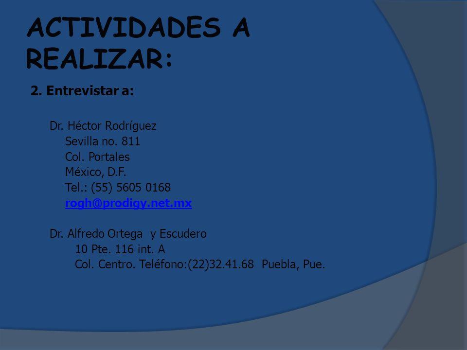 ACTIVIDADES A REALIZAR: 2. Entrevistar a: Dr. Héctor Rodríguez Sevilla no. 811 Col. Portales México, D.F. Tel.: (55) 5605 0168 rogh@prodigy.net.mx Dr.