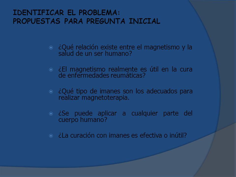 IDENTIFICAR EL PROBLEMA: PROPUESTAS PARA PREGUNTA INICIAL ¿Qué relación existe entre el magnetismo y la salud de un ser humano? ¿El magnetismo realmen