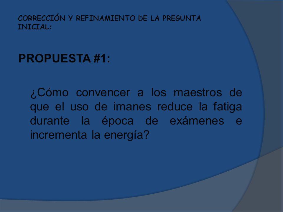CORRECCIÓN Y REFINAMIENTO DE LA PREGUNTA INICIAL: PROPUESTA #1: ¿Cómo convencer a los maestros de que el uso de imanes reduce la fatiga durante la épo
