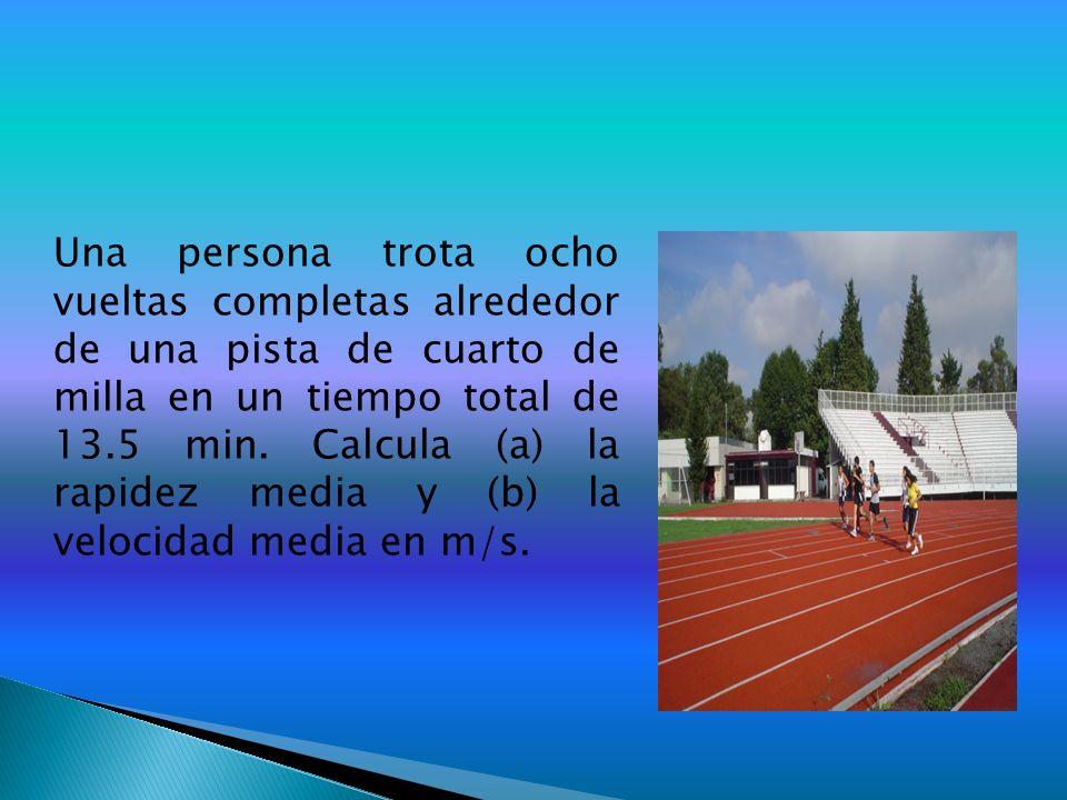 Una persona trota ocho vueltas completas alrededor de una pista de cuarto de milla en un tiempo total de 13.5 min. Calcula (a) la rapidez media y (b)