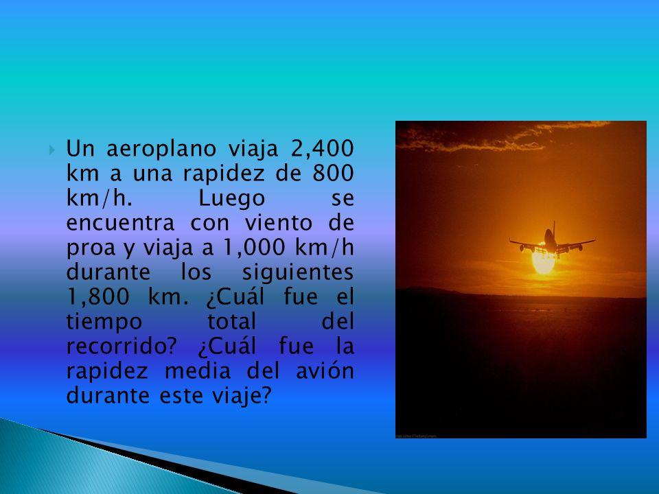 Un aeroplano viaja 2,400 km a una rapidez de 800 km/h. Luego se encuentra con viento de proa y viaja a 1,000 km/h durante los siguientes 1,800 km. ¿Cu