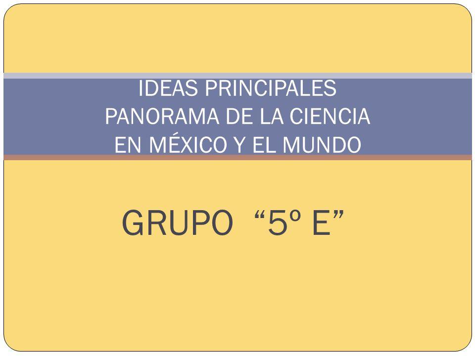 GRUPO 5º E IDEAS PRINCIPALES PANORAMA DE LA CIENCIA EN MÉXICO Y EL MUNDO