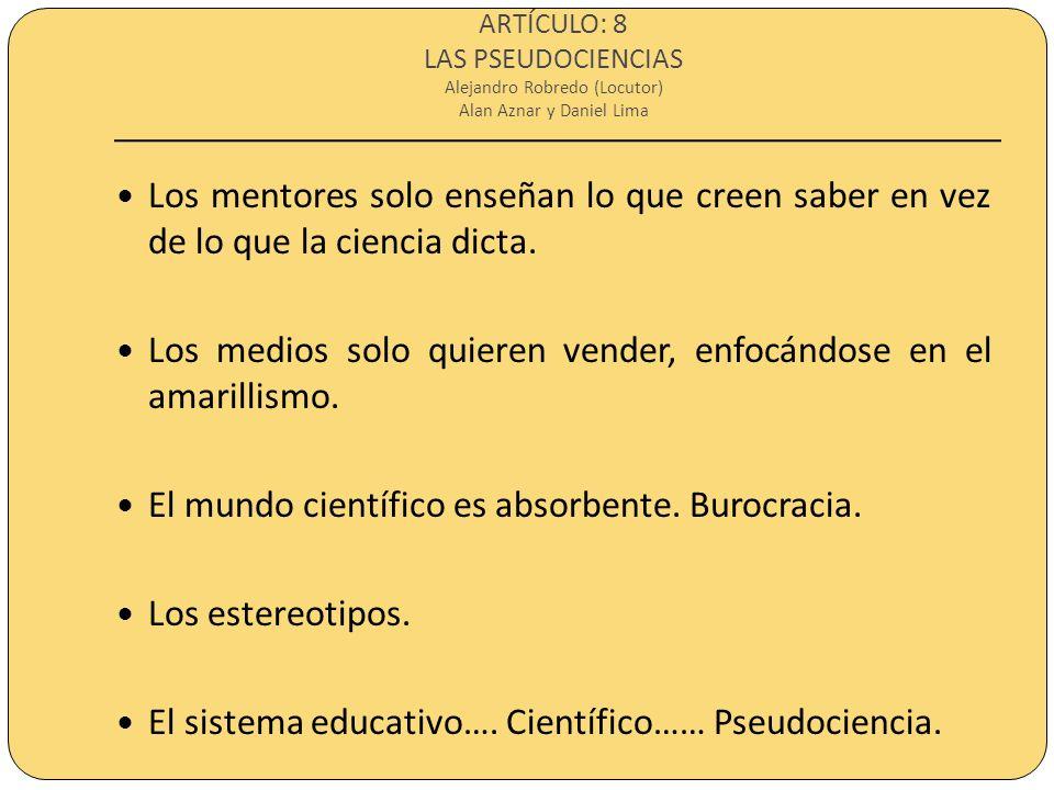 ARTÍCULO: 8 LAS PSEUDOCIENCIAS Alejandro Robredo (Locutor) Alan Aznar y Daniel Lima Los mentores solo enseñan lo que creen saber en vez de lo que la c