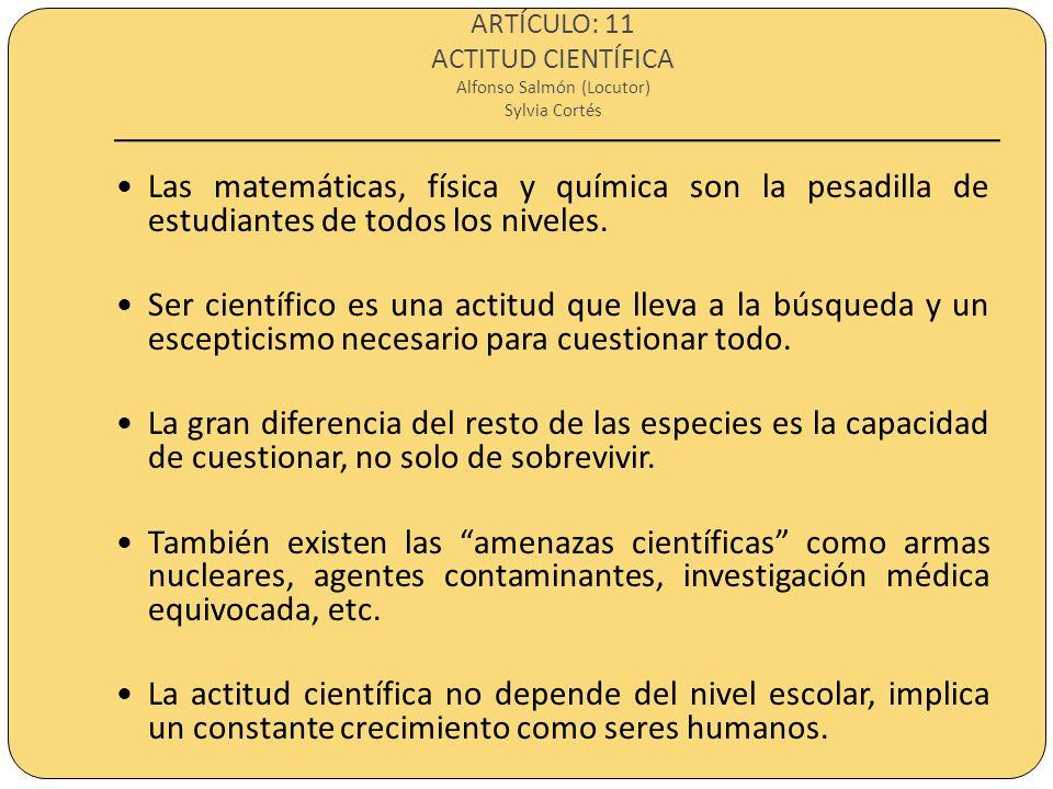 ARTÍCULO: 11 ACTITUD CIENTÍFICA Alfonso Salmón (Locutor) Sylvia Cortés Las matemáticas, física y química son la pesadilla de estudiantes de todos los