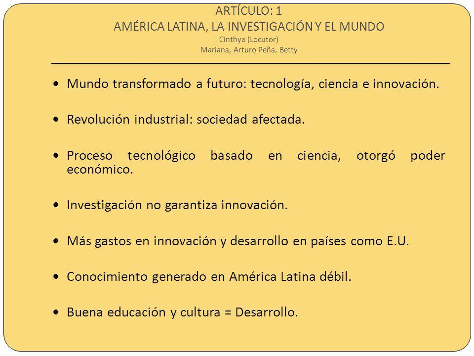 ARTÍCULO: 1 AMÉRICA LATINA, LA INVESTIGACIÓN Y EL MUNDO Cinthya (Locutor) Mariana, Arturo Peña, Betty Mundo transformado a futuro: tecnología, ciencia