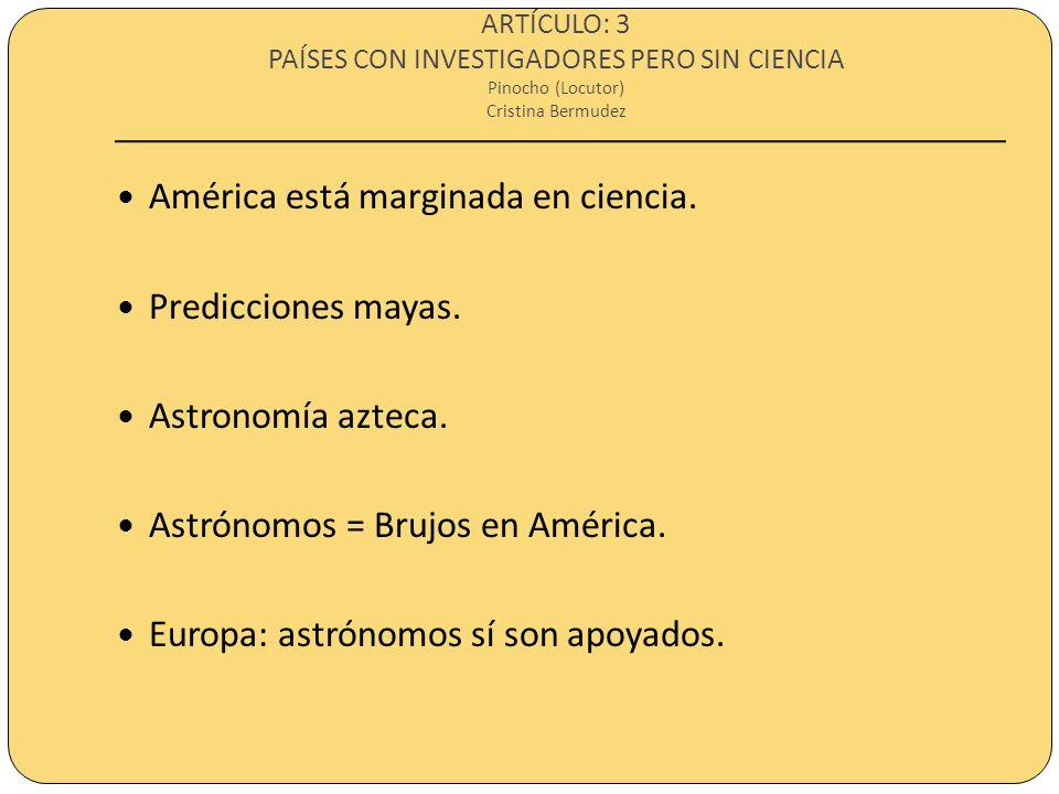 ARTÍCULO: 3 PAÍSES CON INVESTIGADORES PERO SIN CIENCIA Pinocho (Locutor) Cristina Bermudez América está marginada en ciencia. Predicciones mayas. Astr