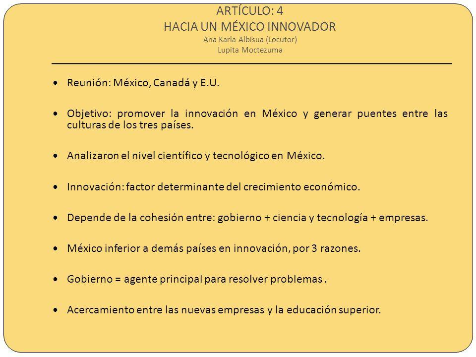 ARTÍCULO: 4 HACIA UN MÉXICO INNOVADOR Ana Karla Albisua (Locutor) Lupita Moctezuma Reunión: México, Canadá y E.U. Objetivo: promover la innovación en